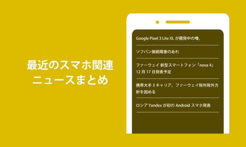 Google Pixel 3 Lite XL開発中?画像Huawei nova 4発表予定&日本携帯大手3社ファーウェイ除外方針ソフバン接続障害のあれロシアYandex初のアンドロイドスマートフォン発表。最近の携帯スマホ関連ニュースまとめ