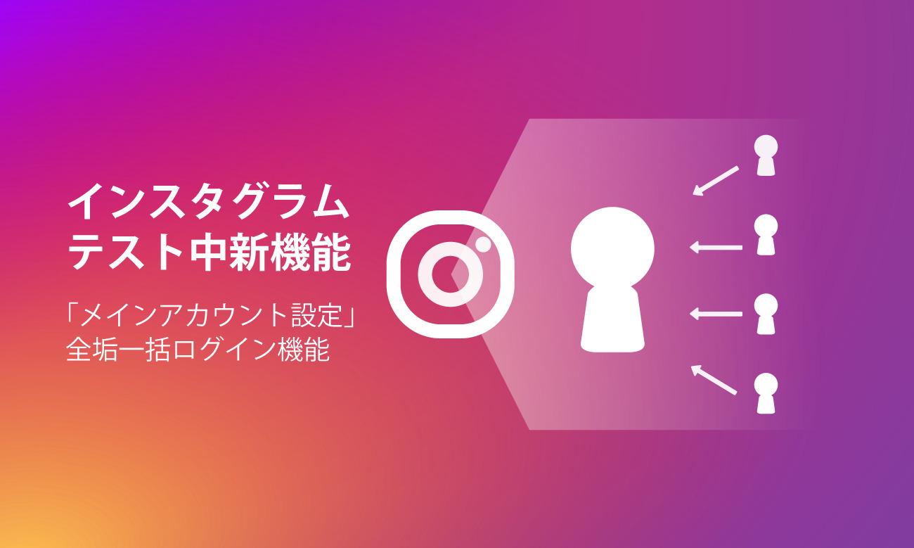 インスタ、メインアカウント設定でサブ垢も一括ログイン可能に?「Set Main Account」をテスト中!乗っ取られ時全滅の懸念も。Instagram新機能・アップデート最新情報2019