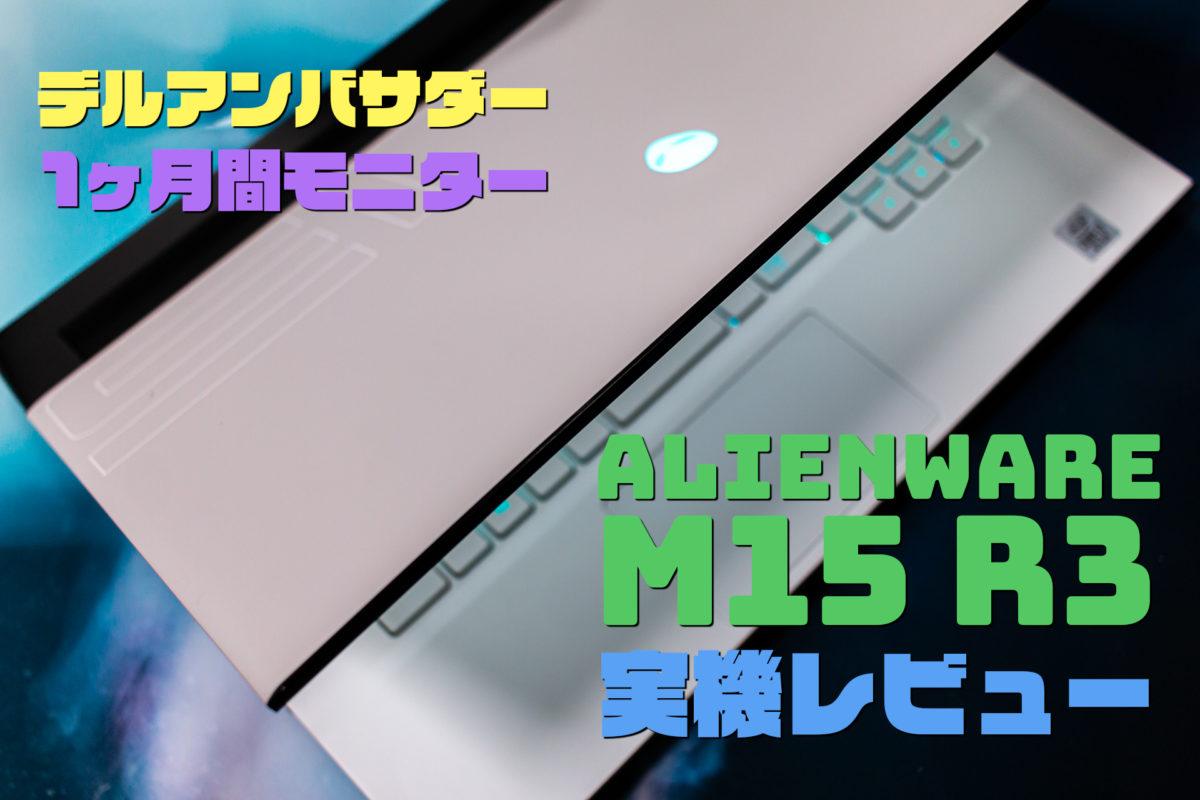 New ALIENWARE M15 R3 実機使用感レビュー。デルアンバサダー 1ヶ月間ノートPCモニター 2020